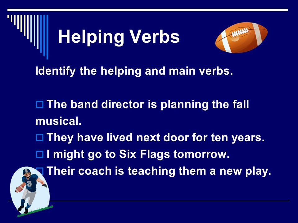 Helping Verbs  Helping verbs help or work with the main verb to create a verb phrase.