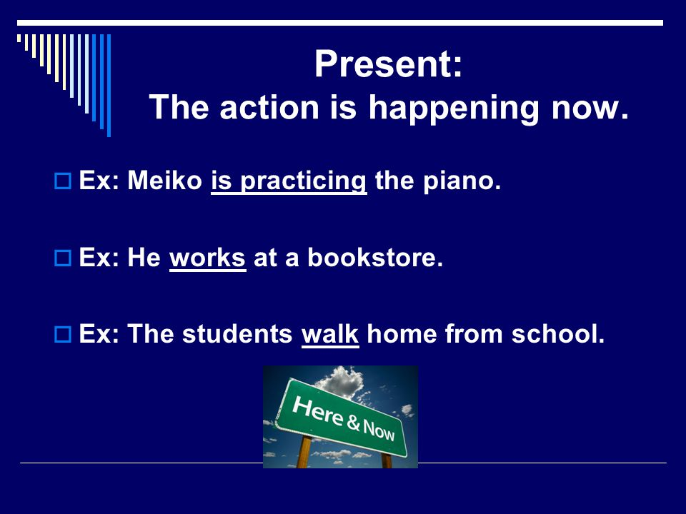 Present: The action is happening now. Ex: Meiko is practicing the piano.