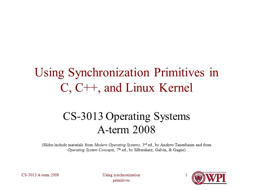 Using synchronization primitives CS-3013 A-term 20081 Using Synchronization Primitives in C, C++, and Linux Kernel CS-3013 Operating Systems A-term 2008 (Slides include materials from Modern Operating Systems, 3 rd ed., by Andrew Tanenbaum and from Operating System Concepts, 7 th ed., by Silbershatz, Galvin, & Gagne)