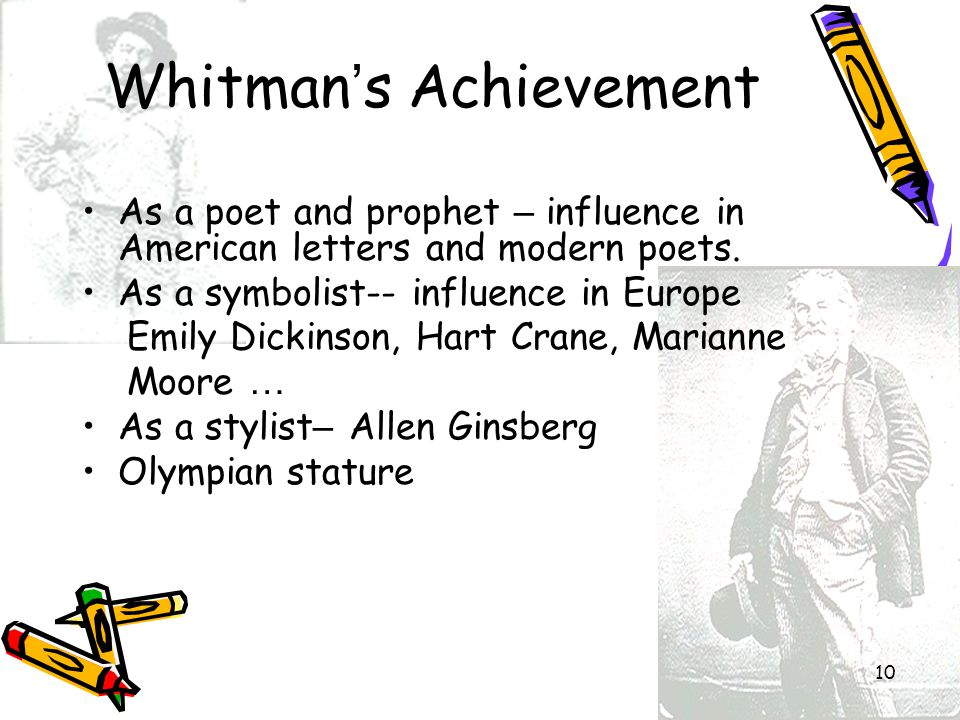 10 Whitman ' s Achievement As a poet and prophet – influence in American letters and modern poets. As a symbolist-- influence in Europe Emily Dickinso