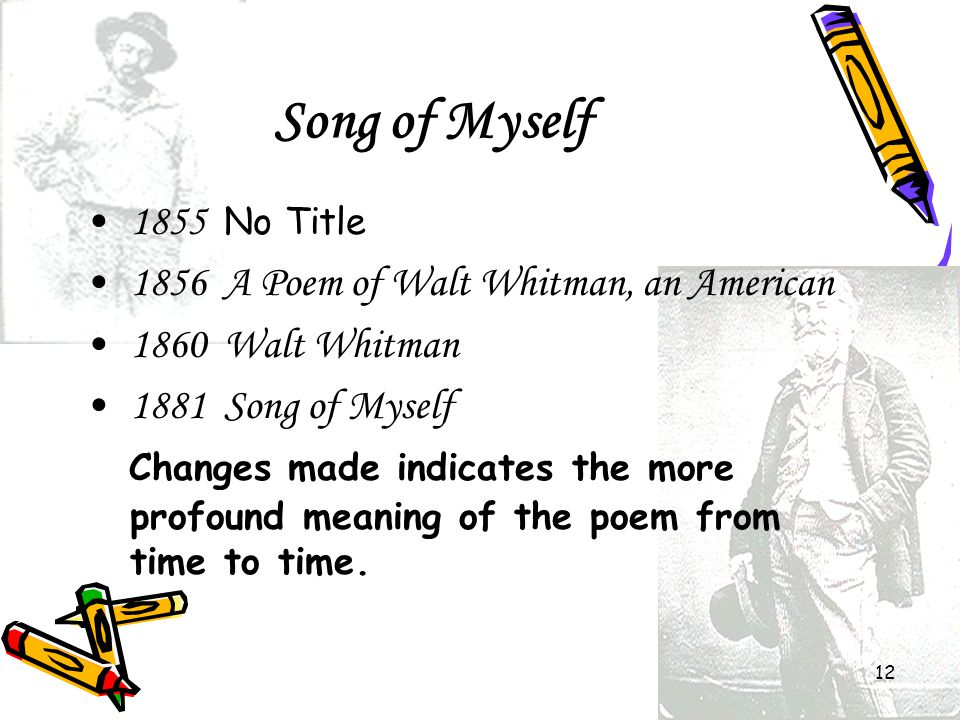 12 Song of Myself 1855 No Title 1856 A Poem of Walt Whitman, an American 1860 Walt Whitman 1881 Song of Myself Changes made indicates the more profoun