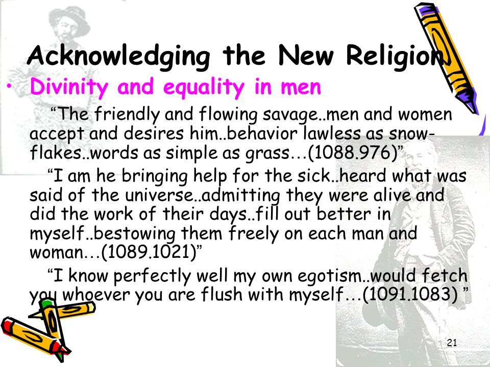 21 Acknowledging the New Religion Divinity and equality in men The friendly and flowing savage..men and women accept and desires him..behavior lawless as snow- flakes..words as simple as grass … (1088.976) I am he bringing help for the sick..heard what was said of the universe..admitting they were alive and did the work of their days..fill out better in myself..bestowing them freely on each man and woman … (1089.1021) I know perfectly well my own egotism..would fetch you whoever you are flush with myself … (1091.1083)