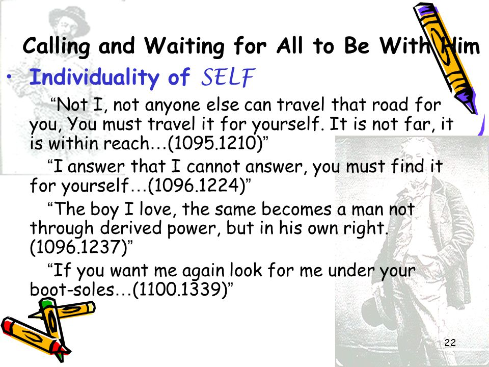 """22 Calling and Waiting for All to Be With Him Individuality of SELF """" Not I, not anyone else can travel that road for you, You must travel it for your"""