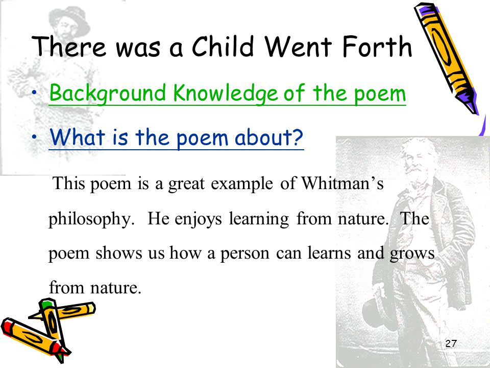 27 There was a Child Went Forth Background Knowledge of the poem What is the poem about? This poem is a great example of Whitman's philosophy. He enjo