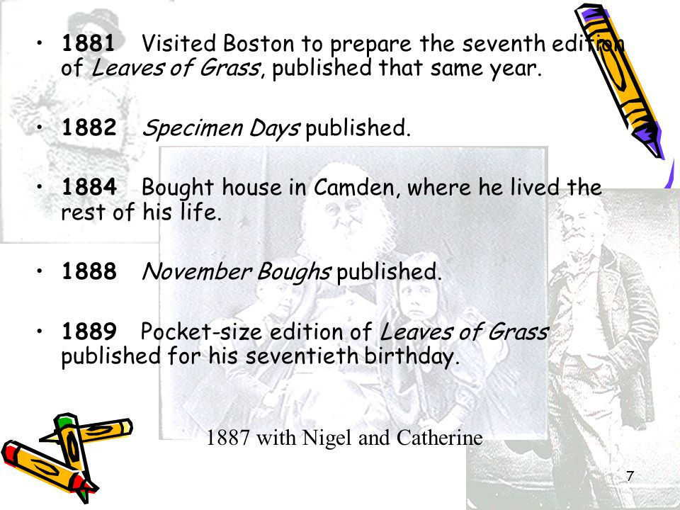 7 1881 Visited Boston to prepare the seventh edition of Leaves of Grass, published that same year.