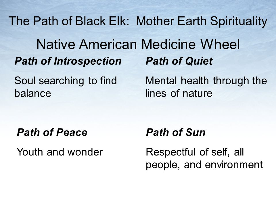 Native American Medicine Wheel Path of Quiet Mental health through the lines of nature Path of Sun Respectful of self, all people, and environment Path of Introspection Soul searching to find balance Path of Peace Youth and wonder The Path of Black Elk: Mother Earth Spirituality