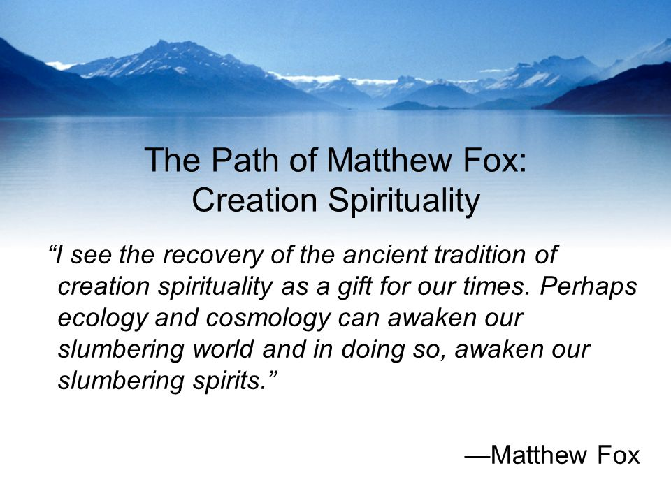 The Path of Matthew Fox: Creation Spirituality I see the recovery of the ancient tradition of creation spirituality as a gift for our times.