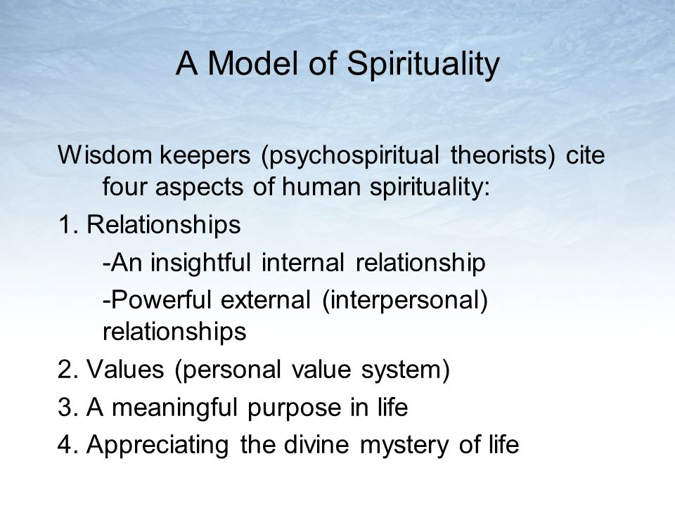 A Model of Spirituality Wisdom keepers (psychospiritual theorists) cite four aspects of human spirituality: 1.