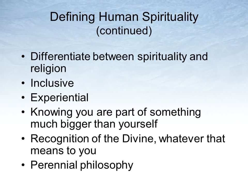 Defining Human Spirituality (continued) Differentiate between spirituality and religion Inclusive Experiential Knowing you are part of something much bigger than yourself Recognition of the Divine, whatever that means to you Perennial philosophy