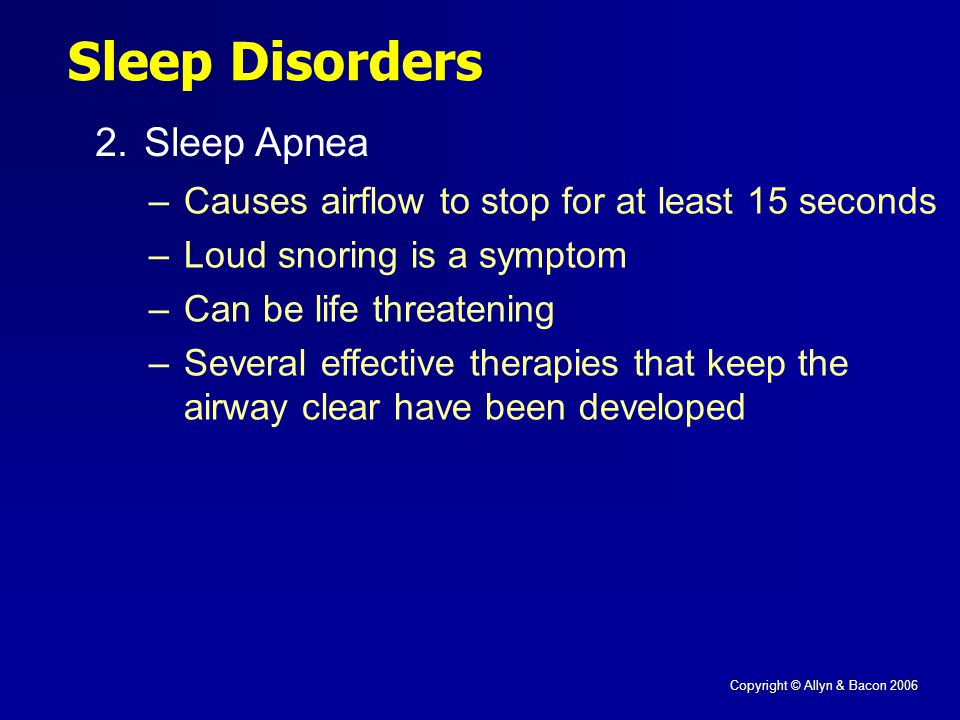 Copyright © Allyn & Bacon 2006 Sleep Disorders 2.Sleep Apnea –Causes airflow to stop for at least 15 seconds –Loud snoring is a symptom –Can be life threatening –Several effective therapies that keep the airway clear have been developed