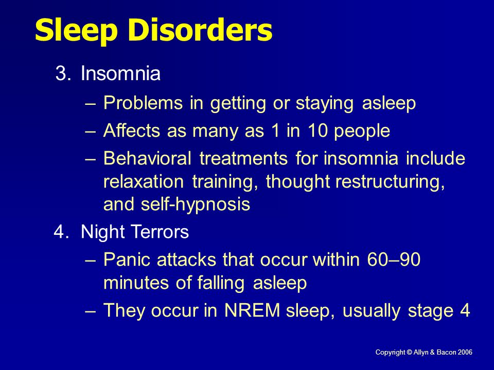 Copyright © Allyn & Bacon 2006 Sleep Disorders 3.Insomnia –Problems in getting or staying asleep –Affects as many as 1 in 10 people –Behavioral treatments for insomnia include relaxation training, thought restructuring, and self-hypnosis 4.