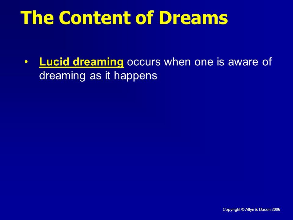 Copyright © Allyn & Bacon 2006 The Content of Dreams Lucid dreaming occurs when one is aware of dreaming as it happens