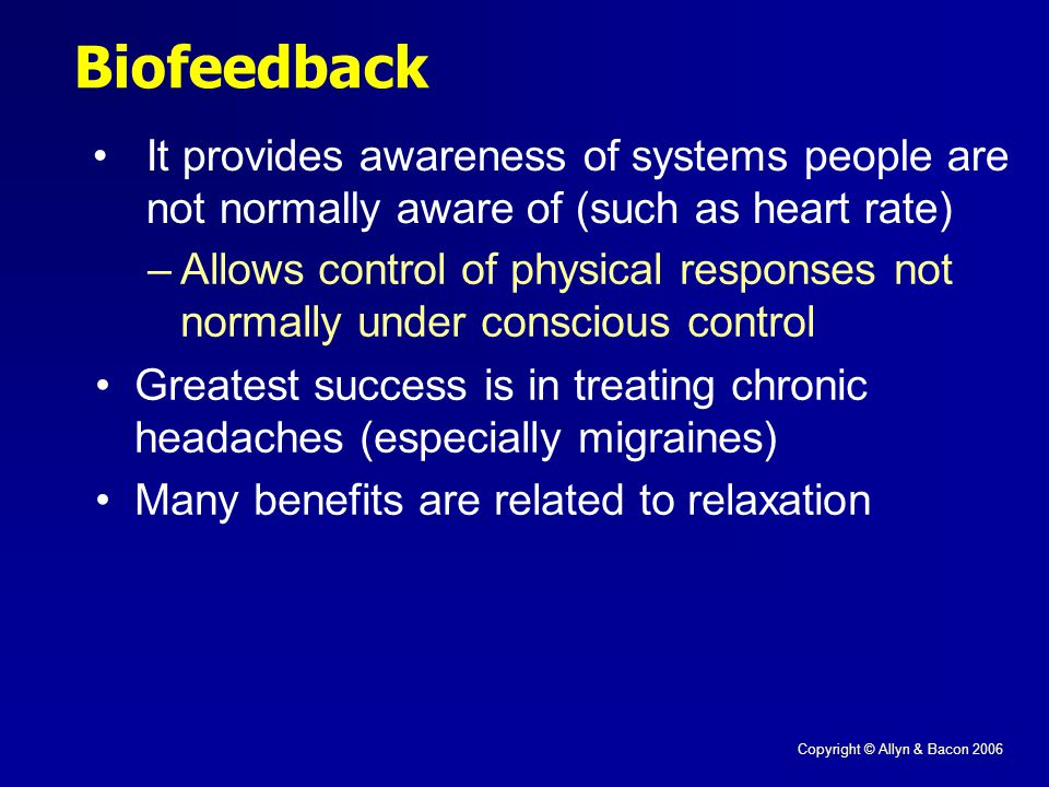 Copyright © Allyn & Bacon 2006 Biofeedback It provides awareness of systems people are not normally aware of (such as heart rate) –Allows control of physical responses not normally under conscious control Greatest success is in treating chronic headaches (especially migraines) Many benefits are related to relaxation