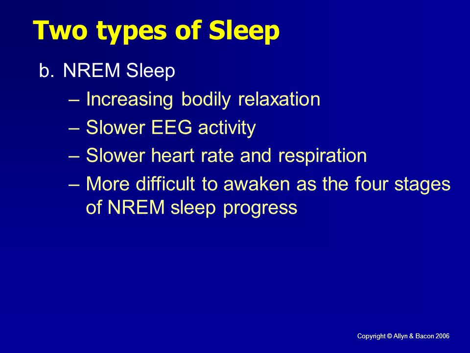 Copyright © Allyn & Bacon 2006 Two types of Sleep b.NREM Sleep –Increasing bodily relaxation –Slower EEG activity –Slower heart rate and respiration –More difficult to awaken as the four stages of NREM sleep progress