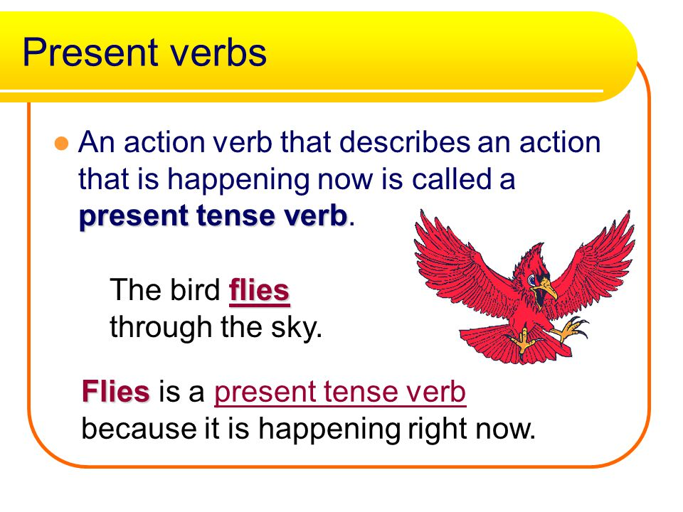 Present verbs present tense verb An action verb that describes an action that is happening now is called a present tense verb.
