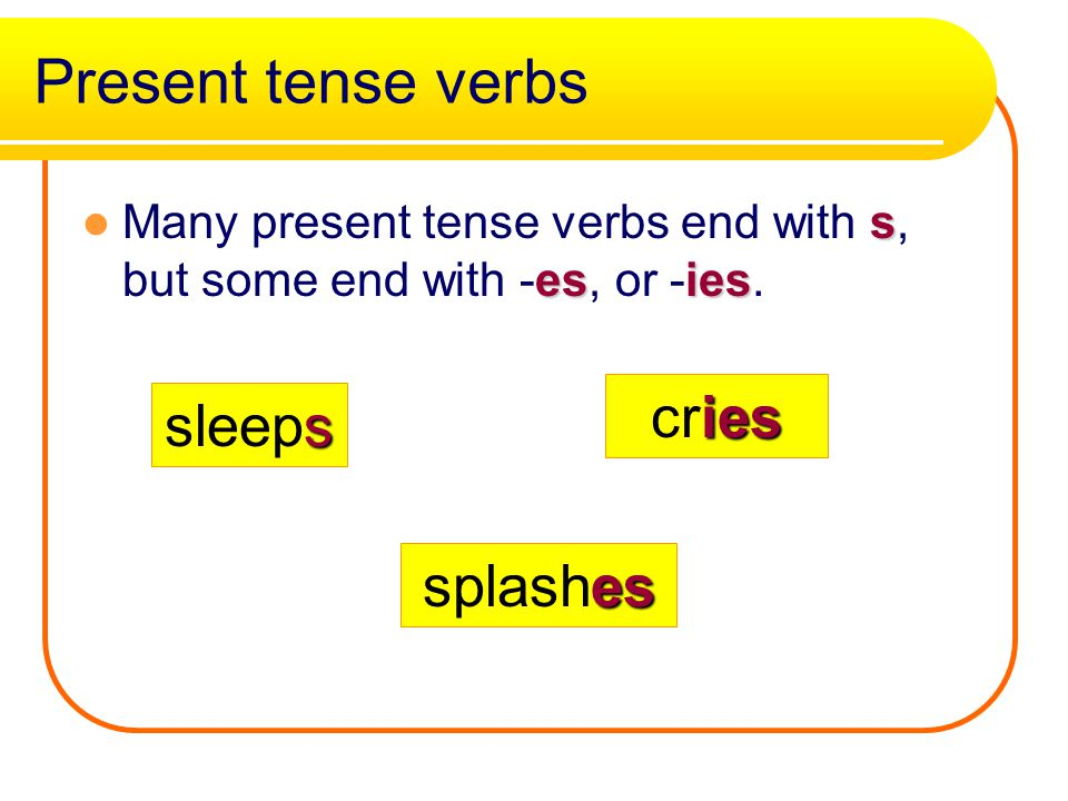 Present tense verbs s esies Many present tense verbs end with s, but some end with -es, or -ies.