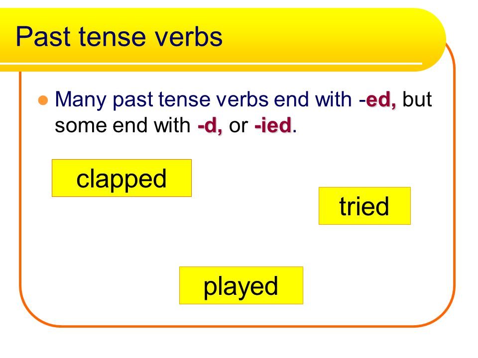 Past tense verbs ed, -d, -ied Many past tense verbs end with -ed, but some end with -d, or -ied.