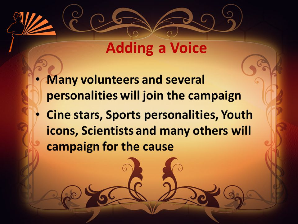 Adding a Voice Many volunteers and several personalities will join the campaign Cine stars, Sports personalities, Youth icons, Scientists and many others will campaign for the cause