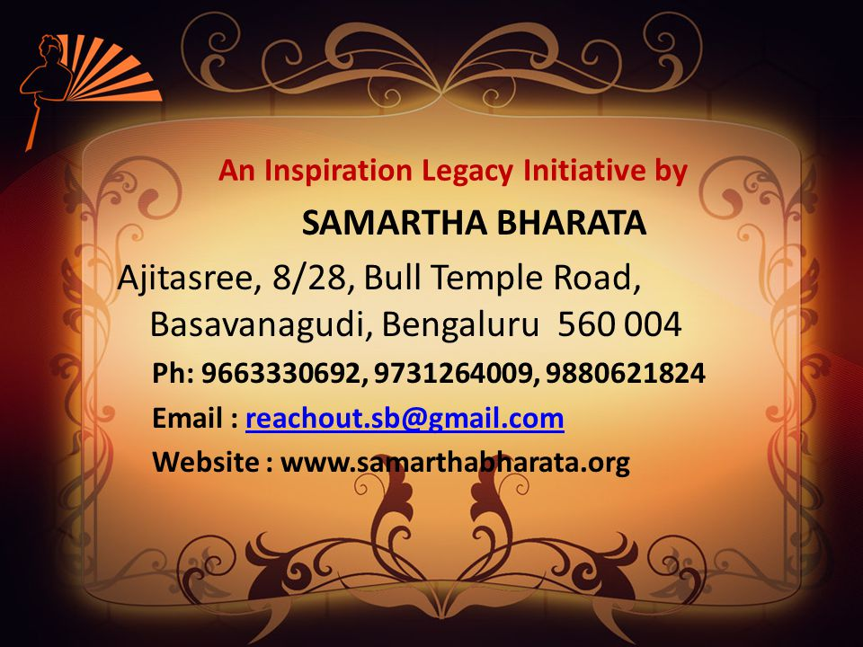 An Inspiration Legacy Initiative by SAMARTHA BHARATA Ajitasree, 8/28, Bull Temple Road, Basavanagudi, Bengaluru 560 004 Ph: 9663330692, 9731264009, 9880621824 Email : reachout.sb@gmail.comreachout.sb@gmail.com Website : www.samarthabharata.org