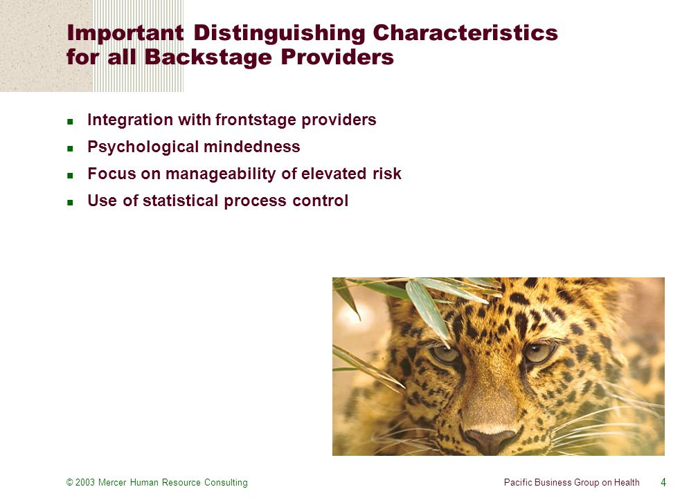4 Pacific Business Group on Health© 2003 Mercer Human Resource Consulting Important Distinguishing Characteristics for all Backstage Providers Integration with frontstage providers Psychological mindedness Focus on manageability of elevated risk Use of statistical process control