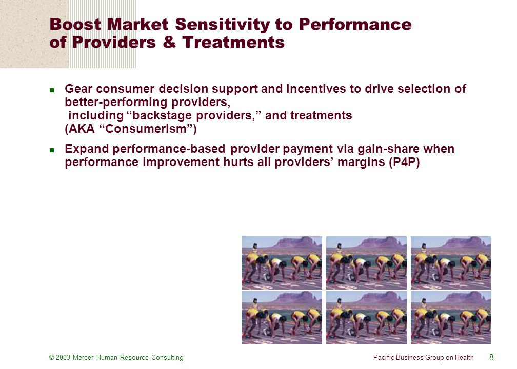 8 Pacific Business Group on Health© 2003 Mercer Human Resource Consulting Gear consumer decision support and incentives to drive selection of better-performing providers, including backstage providers, and treatments (AKA Consumerism ) Expand performance-based provider payment via gain-share when performance improvement hurts all providers' margins (P4P) Boost Market Sensitivity to Performance of Providers & Treatments
