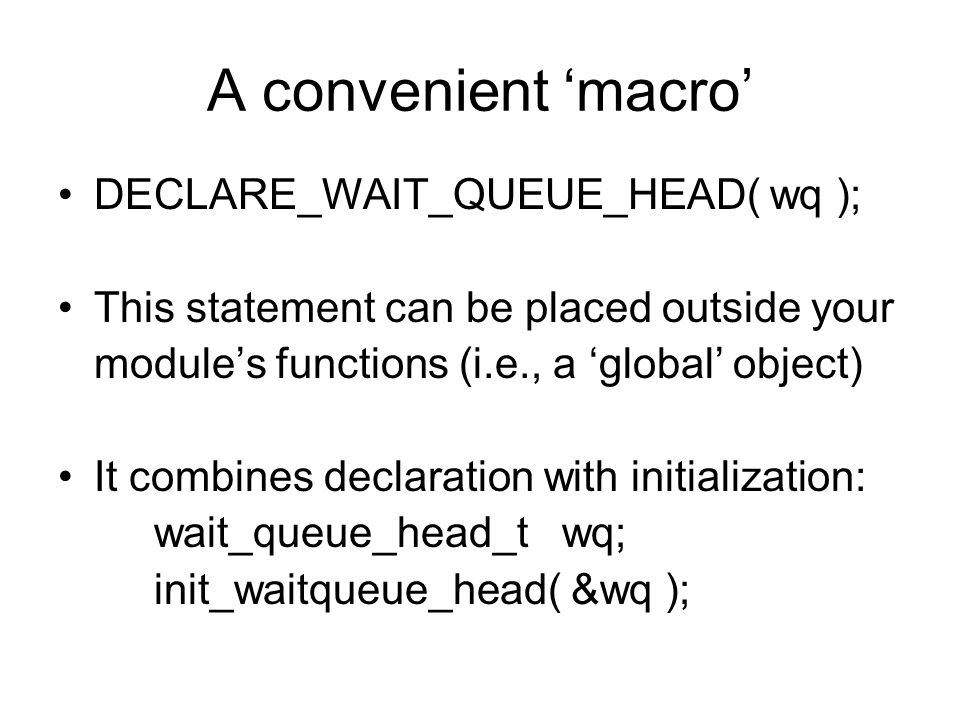 A convenient 'macro' DECLARE_WAIT_QUEUE_HEAD( wq ); This statement can be placed outside your module's functions (i.e., a 'global' object) It combines declaration with initialization: wait_queue_head_t wq; init_waitqueue_head( &wq );