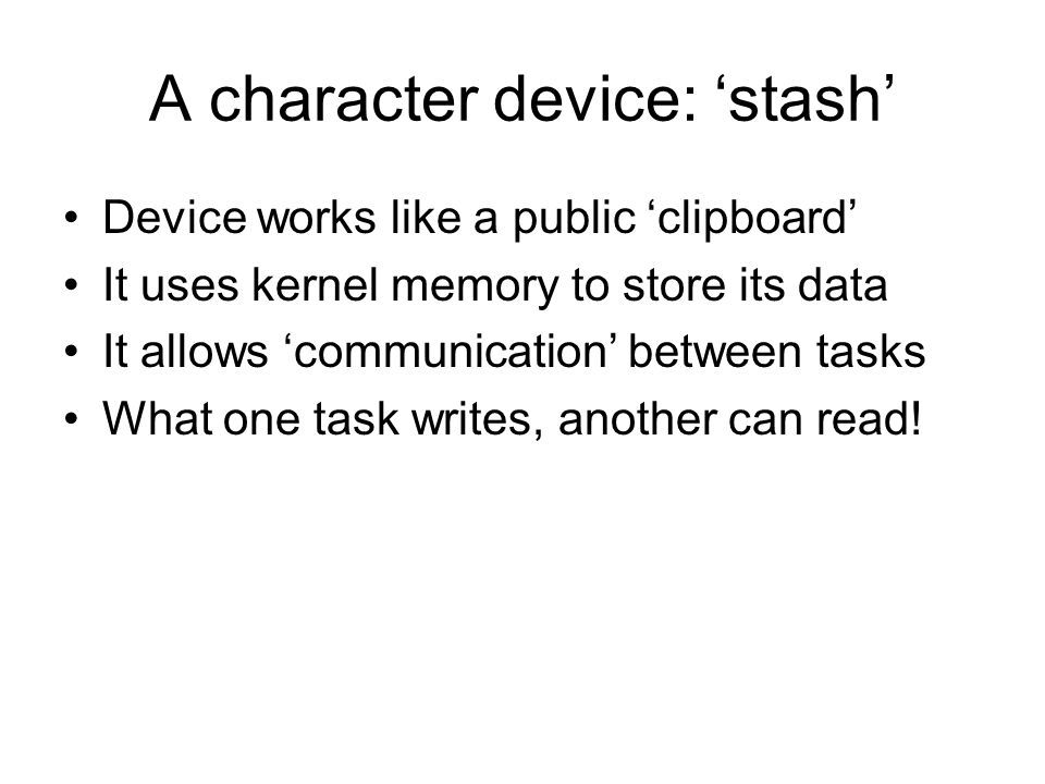 A character device: 'stash' Device works like a public 'clipboard' It uses kernel memory to store its data It allows 'communication' between tasks Wha