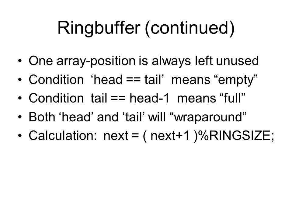 Ringbuffer (continued) One array-position is always left unused Condition 'head == tail' means empty Condition tail == head-1 means full Both 'head' and 'tail' will wraparound Calculation: next = ( next+1 )%RINGSIZE;