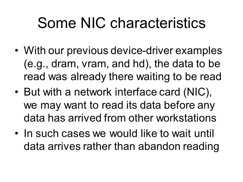 Some NIC characteristics With our previous device-driver examples (e.g., dram, vram, and hd), the data to be read was already there waiting to be read But with a network interface card (NIC), we may want to read its data before any data has arrived from other workstations In such cases we would like to wait until data arrives rather than abandon reading
