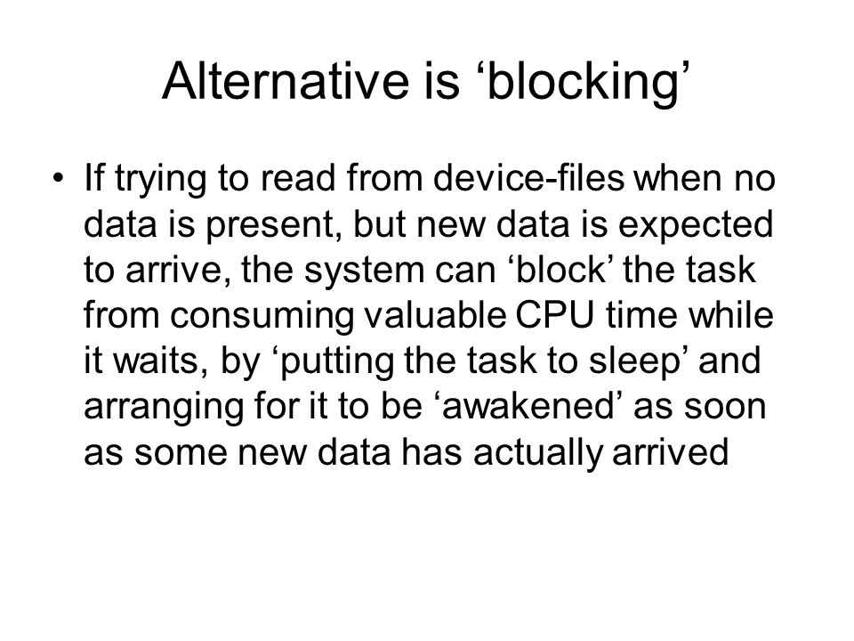 Alternative is 'blocking' If trying to read from device-files when no data is present, but new data is expected to arrive, the system can 'block' the task from consuming valuable CPU time while it waits, by 'putting the task to sleep' and arranging for it to be 'awakened' as soon as some new data has actually arrived