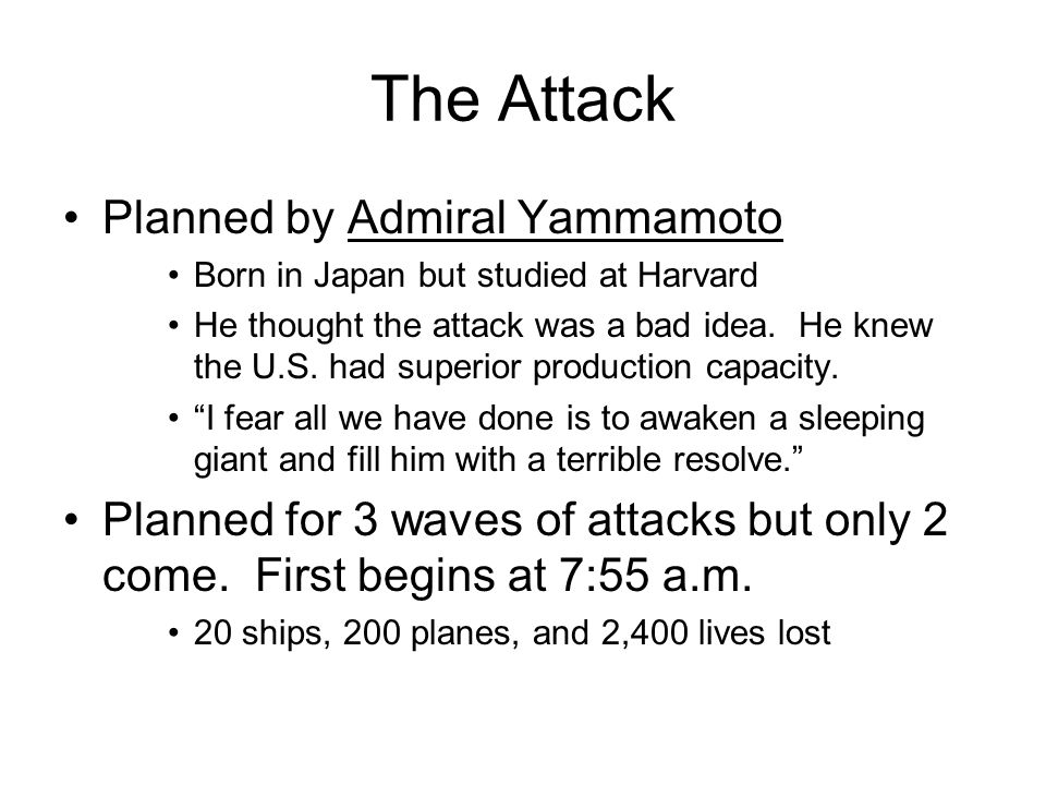 The Attack Planned by Admiral Yammamoto Born in Japan but studied at Harvard He thought the attack was a bad idea. He knew the U.S. had superior produ