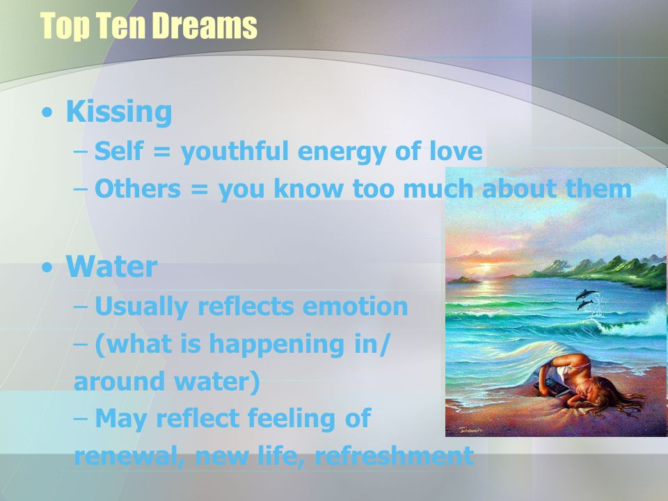 Top Ten Dreams Kissing –Self = youthful energy of love –Others = you know too much about them Water –Usually reflects emotion –(what is happening in/