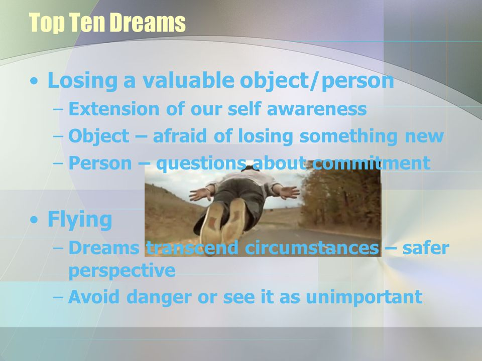 Top Ten Dreams Losing a valuable object/person –Extension of our self awareness –Object – afraid of losing something new –Person – questions about commitment Flying –Dreams transcend circumstances – safer perspective –Avoid danger or see it as unimportant
