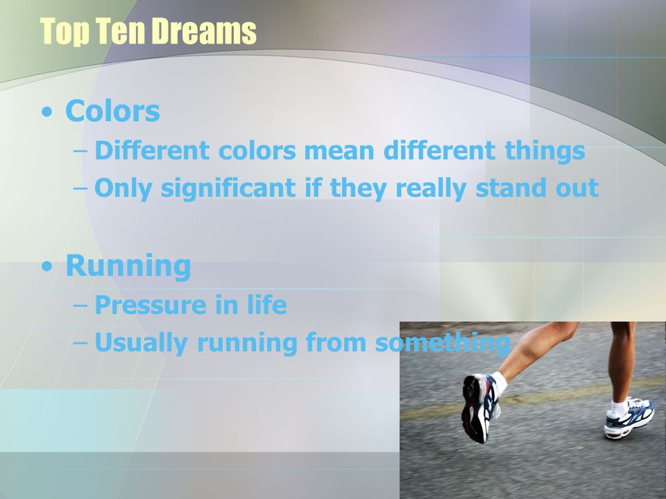 Top Ten Dreams Colors –Different colors mean different things –Only significant if they really stand out Running –Pressure in life –Usually running fr
