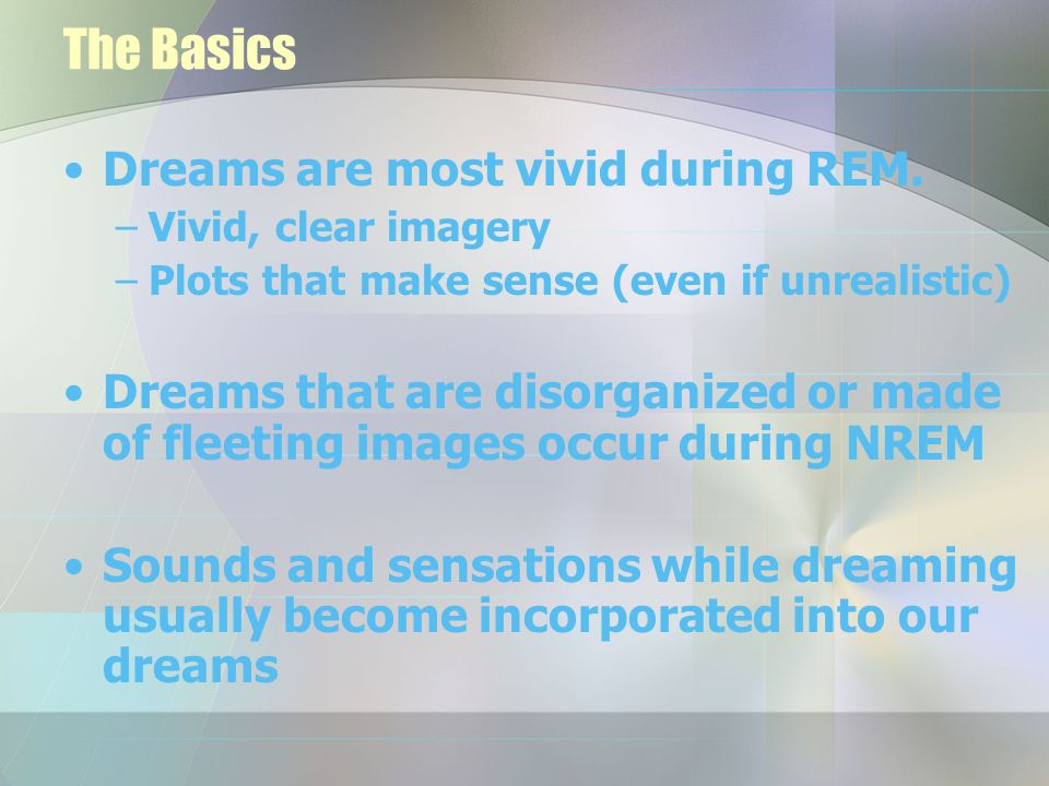 Dream Theories Biopsychological: –Dreams are biological, not psychological activity –Sleep neurons fire in parts of brain that control movement and vision –Neuron bursts are random – brain tries to make sense of them by creating a story (dream)