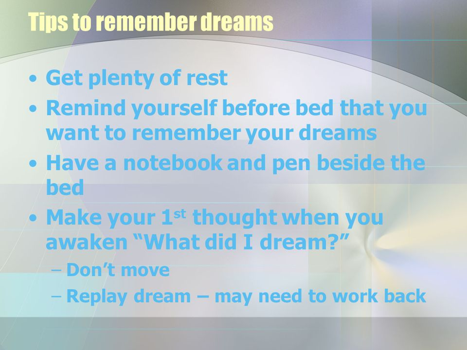 Tips to remember dreams Get plenty of rest Remind yourself before bed that you want to remember your dreams Have a notebook and pen beside the bed Make your 1 st thought when you awaken What did I dream –Don't move –Replay dream – may need to work back