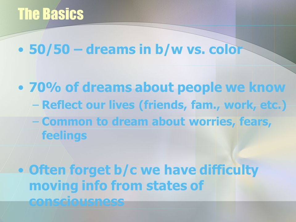 Types of dreams Daydream –70-120 minutes per day –Between sleep and wakefulness –Imaginations carry us away – wandering mind – awareness decreases –Imagined scenarios and fantasy