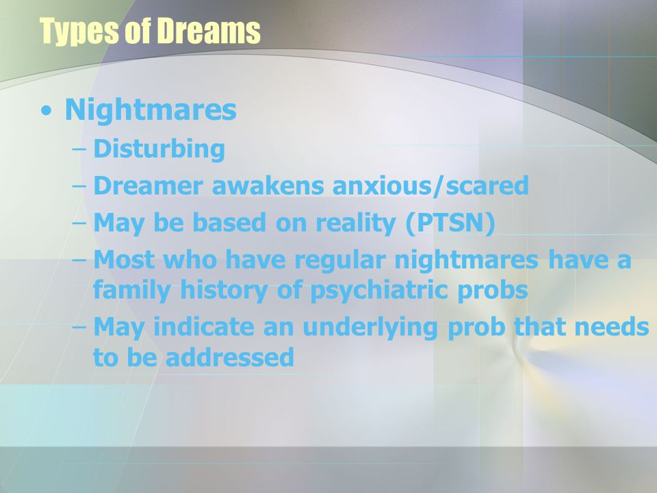 Types of Dreams Nightmares –Disturbing –Dreamer awakens anxious/scared –May be based on reality (PTSN) –Most who have regular nightmares have a family history of psychiatric probs –May indicate an underlying prob that needs to be addressed