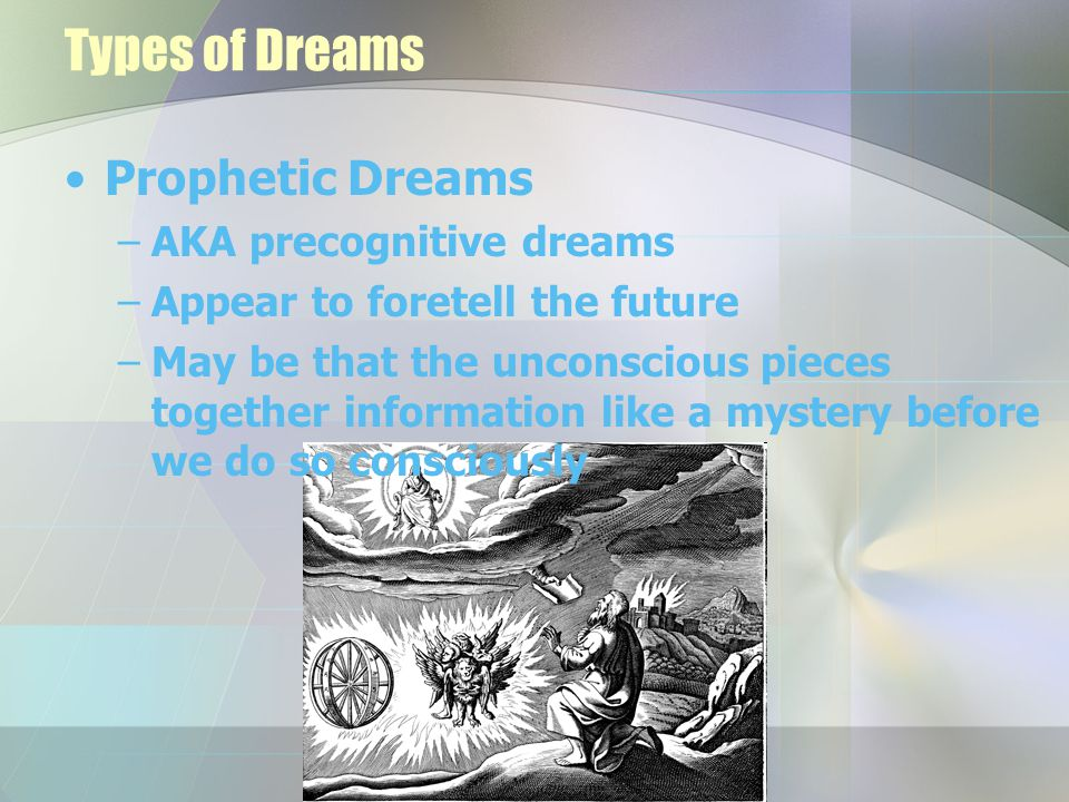Types of Dreams Prophetic Dreams –AKA precognitive dreams –Appear to foretell the future –May be that the unconscious pieces together information like