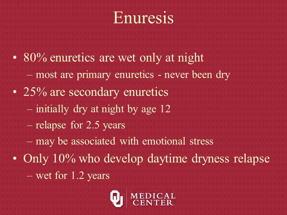 Etiology Developmental Delay –Stress has been shown to delay development of urinary control enuresis is 3 times higher when associated with stressful circumstances –Associated with encopresis 10 - 25% delay in development is not isolated to urinary control