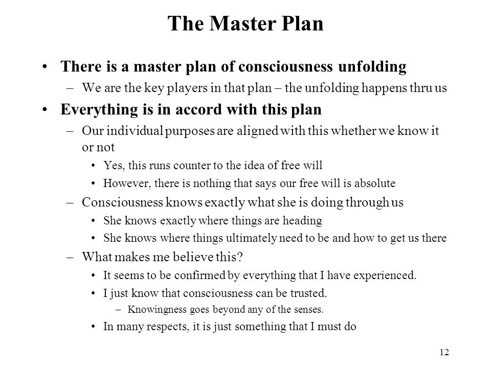 12 The Master Plan There is a master plan of consciousness unfolding –We are the key players in that plan – the unfolding happens thru us Everything is in accord with this plan –Our individual purposes are aligned with this whether we know it or not Yes, this runs counter to the idea of free will However, there is nothing that says our free will is absolute –Consciousness knows exactly what she is doing through us She knows exactly where things are heading She knows where things ultimately need to be and how to get us there –What makes me believe this.