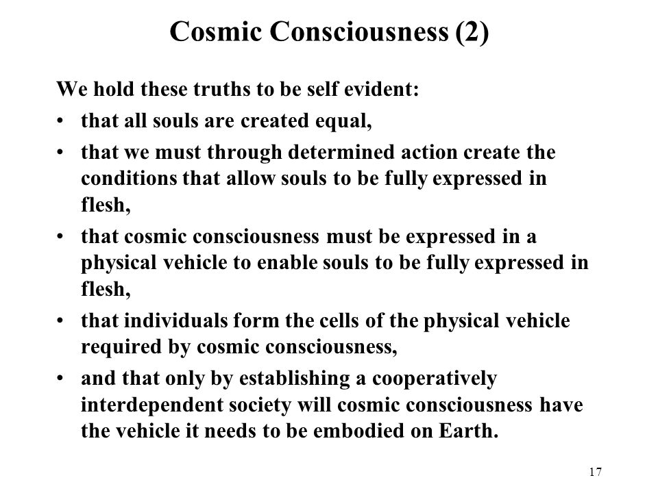 17 Cosmic Consciousness (2) We hold these truths to be self evident: that all souls are created equal, that we must through determined action create the conditions that allow souls to be fully expressed in flesh, that cosmic consciousness must be expressed in a physical vehicle to enable souls to be fully expressed in flesh, that individuals form the cells of the physical vehicle required by cosmic consciousness, and that only by establishing a cooperatively interdependent society will cosmic consciousness have the vehicle it needs to be embodied on Earth.