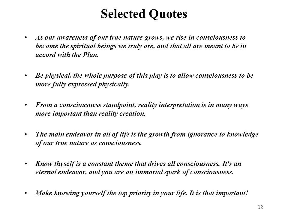 18 Selected Quotes As our awareness of our true nature grows, we rise in consciousness to become the spiritual beings we truly are, and that all are meant to be in accord with the Plan.