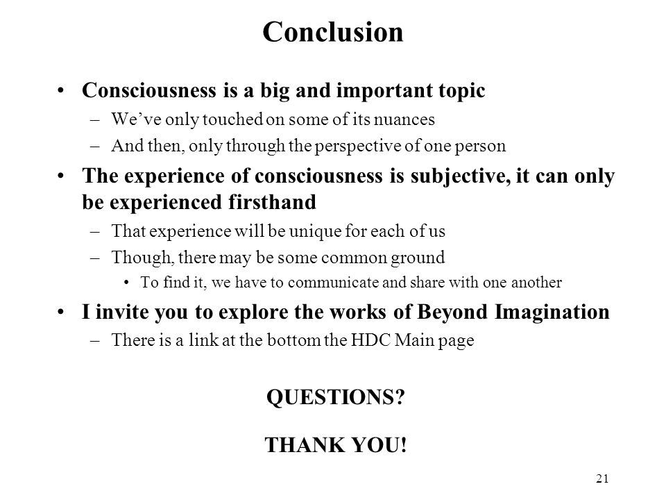 21 Conclusion Consciousness is a big and important topic –We've only touched on some of its nuances –And then, only through the perspective of one person The experience of consciousness is subjective, it can only be experienced firsthand –That experience will be unique for each of us –Though, there may be some common ground To find it, we have to communicate and share with one another I invite you to explore the works of Beyond Imagination –There is a link at the bottom the HDC Main page QUESTIONS.