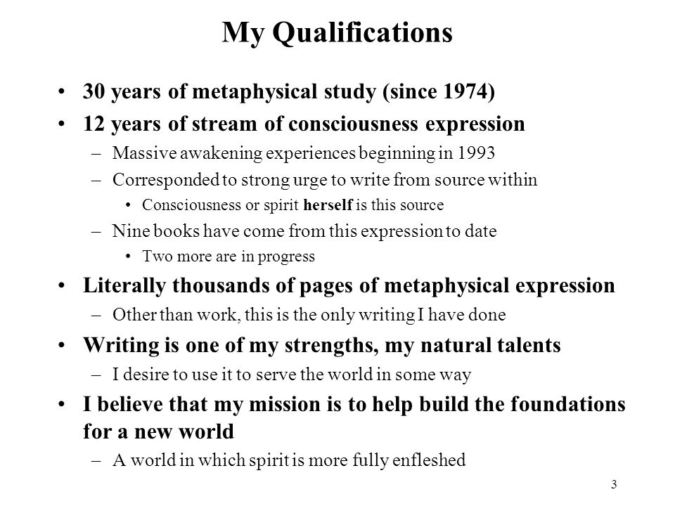 3 My Qualifications 30 years of metaphysical study (since 1974) 12 years of stream of consciousness expression –Massive awakening experiences beginning in 1993 –Corresponded to strong urge to write from source within Consciousness or spirit herself is this source –Nine books have come from this expression to date Two more are in progress Literally thousands of pages of metaphysical expression –Other than work, this is the only writing I have done Writing is one of my strengths, my natural talents –I desire to use it to serve the world in some way I believe that my mission is to help build the foundations for a new world –A world in which spirit is more fully enfleshed