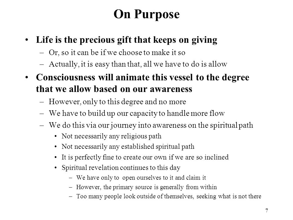 7 On Purpose Life is the precious gift that keeps on giving –Or, so it can be if we choose to make it so –Actually, it is easy than that, all we have to do is allow Consciousness will animate this vessel to the degree that we allow based on our awareness –However, only to this degree and no more –We have to build up our capacity to handle more flow –We do this via our journey into awareness on the spiritual path Not necessarily any religious path Not necessarily any established spiritual path It is perfectly fine to create our own if we are so inclined Spiritual revelation continues to this day –We have only to open ourselves to it and claim it –However, the primary source is generally from within –Too many people look outside of themselves, seeking what is not there