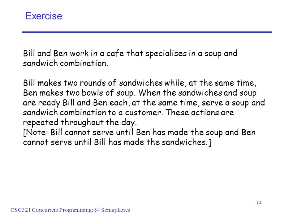 CSC321 Concurrent Programming: §4 Semaphores 14 Exercise Bill and Ben work in a cafe that specialises in a soup and sandwich combination.