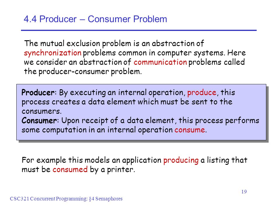 CSC321 Concurrent Programming: §4 Semaphores 19 4.4 Producer – Consumer Problem The mutual exclusion problem is an abstraction of synchronization problems common in computer systems.
