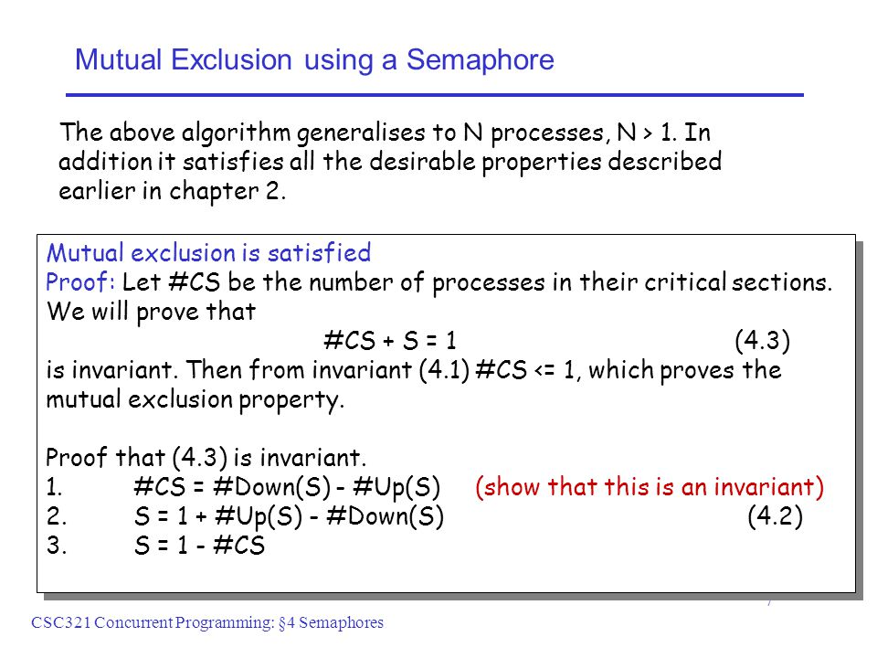 CSC321 Concurrent Programming: §4 Semaphores 7 Mutual Exclusion using a Semaphore Mutual exclusion is satisfied Proof: Let #CS be the number of processes in their critical sections.