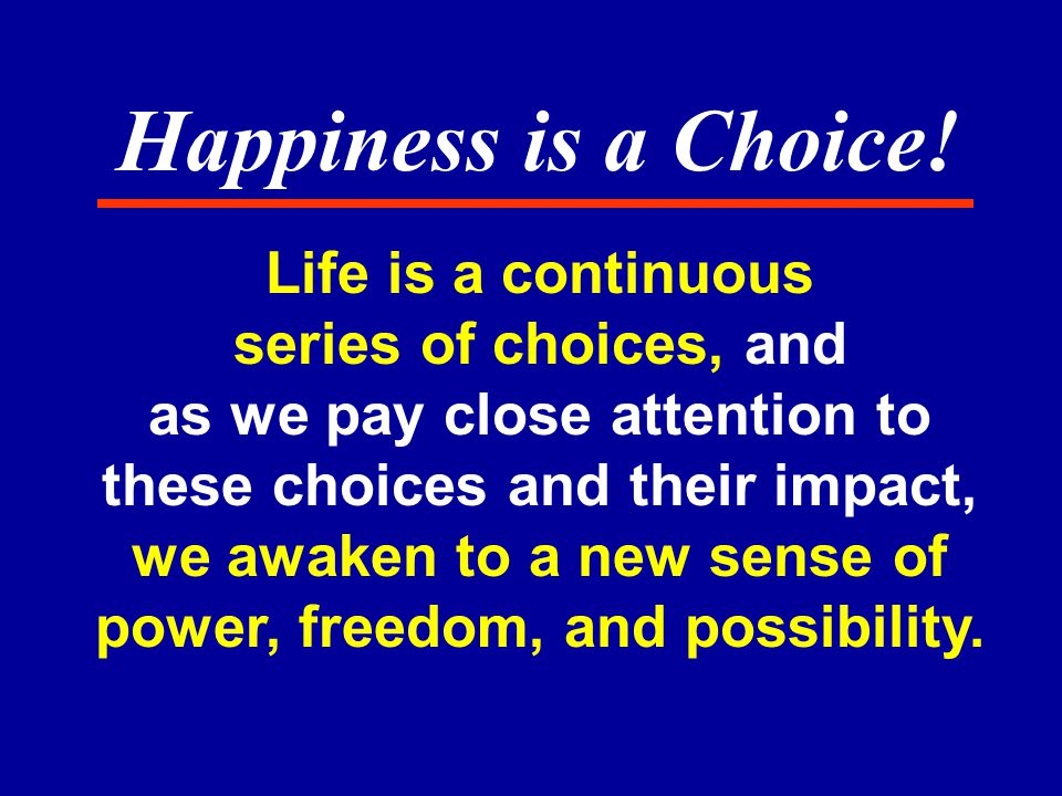 Life is a continuous series of choices, and as we pay close attention to these choices and their impact, we awaken to a new sense of power, freedom, and possibility.